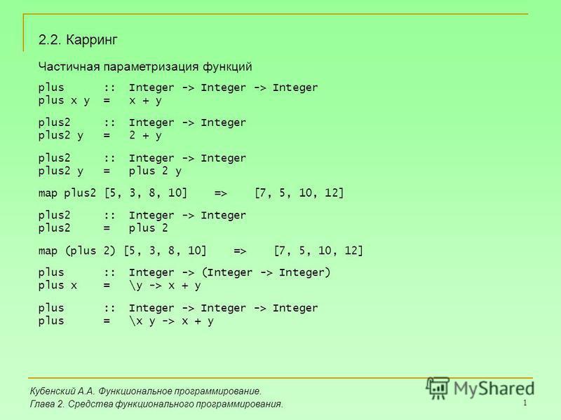 1 Кубенский А.А. Функциональное программирование. Глава 2. Средства функционального программирования. 2.2. Карринг Частичная параметризация функций plus :: Integer -> Integer -> Integer plus x y = x + y plus2 :: Integer -> Integer plus2 y = 2 + y plu
