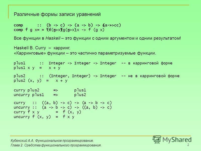 2 Кубенский А.А. Функциональное программирование. Глава 2. Средства функционального программирования. Различные формы записи уравнений comp :: (b -> c) -> (a -> b) -> (a -> c) comp f g = \x -> f (g x) comp :: (b -> c) -> (a -> b) -> a -> c comp f g x