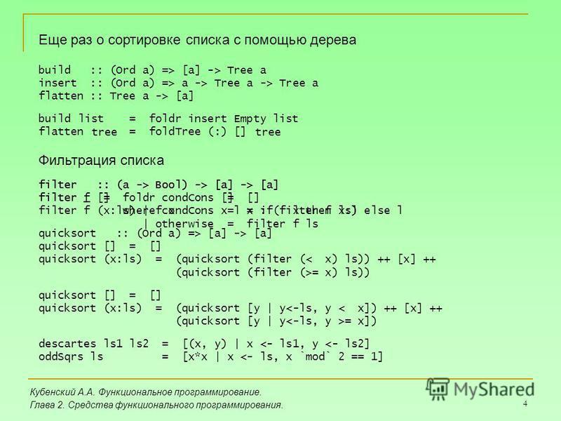 4 Кубенский А.А. Функциональное программирование. Глава 2. Средства функционального программирования. Еще раз о сортировке списка с помощью дерева build :: (Ord a) => [a] -> Tree a insert :: (Ord a) => a -> Tree a -> Tree a flatten :: Tree a -> [a] b