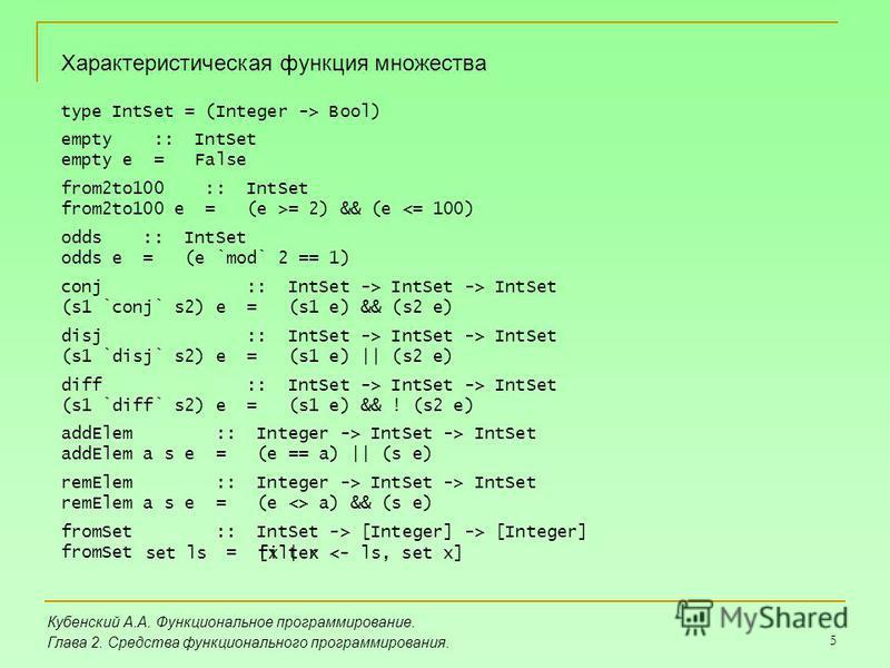 5 Кубенский А.А. Функциональное программирование. Глава 2. Средства функционального программирования. Характеристическая функция множества type IntSet = (Integer -> Bool) empty :: IntSet empty e = False from2to100 :: IntSet from2to100 e = (e >= 2) &&