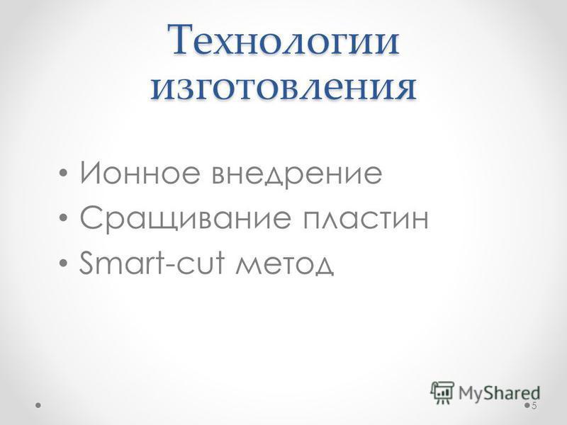 Технологии изготовления Ионное внедрение Сращивание пластин Smart-cut метод 5