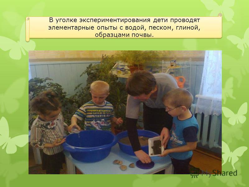 В уголке экспериментирования дети проводят элементарные опыты с водой, песком, глиной, образцами почвы.