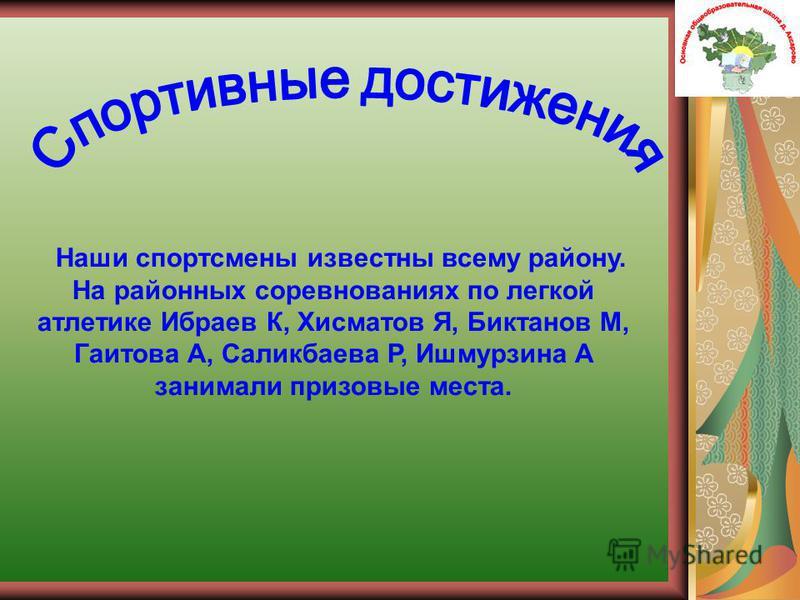 Наши спортсмены известны всему району. На районных соревнованиях по легкой атлетике Ибраев К, Хисматов Я, Биктанов М, Гаитова А, Саликбаева Р, Ишмурзина А занимали призовые места.