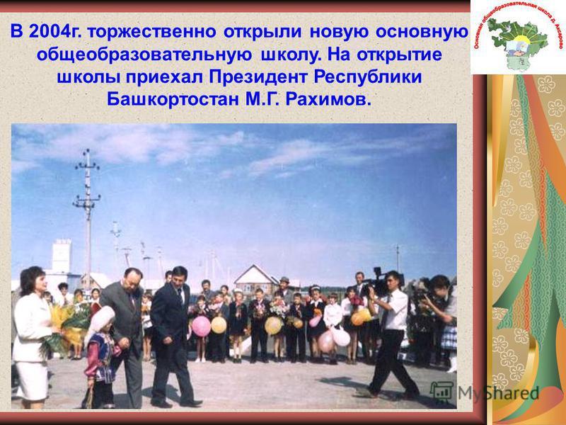 В 2004 г. торжественно открыли новую основную общеобразовательную школу. На открытие школы приехал Президент Республики Башкортостан М.Г. Рахимов.
