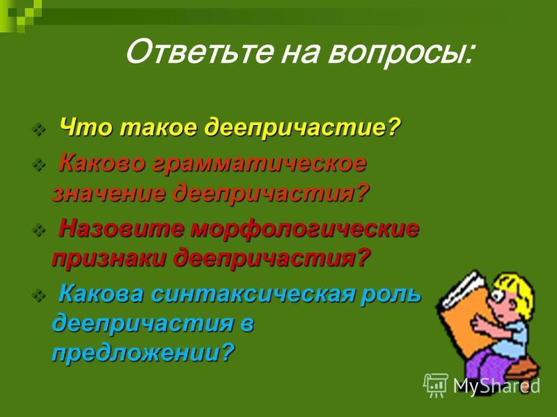 Что такое деепричастие? Что такое деепричастие? Каково грамматическое значение деепричастия? Каково грамматическое значение деепричастия? Назовите морфологические признаки деепричастия? Назовите морфологические признаки деепричастия? Какова синтаксич