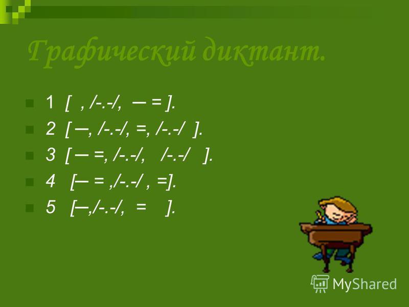 Графический диктант. 1 [, /-.-/, = ]. 2 [, /-.-/, =, /-.-/ ]. 3 [ =, /-.-/, /-.-/ ]. 4 [ =,/-.-/, =]. 5 [,/-.-/, = ].