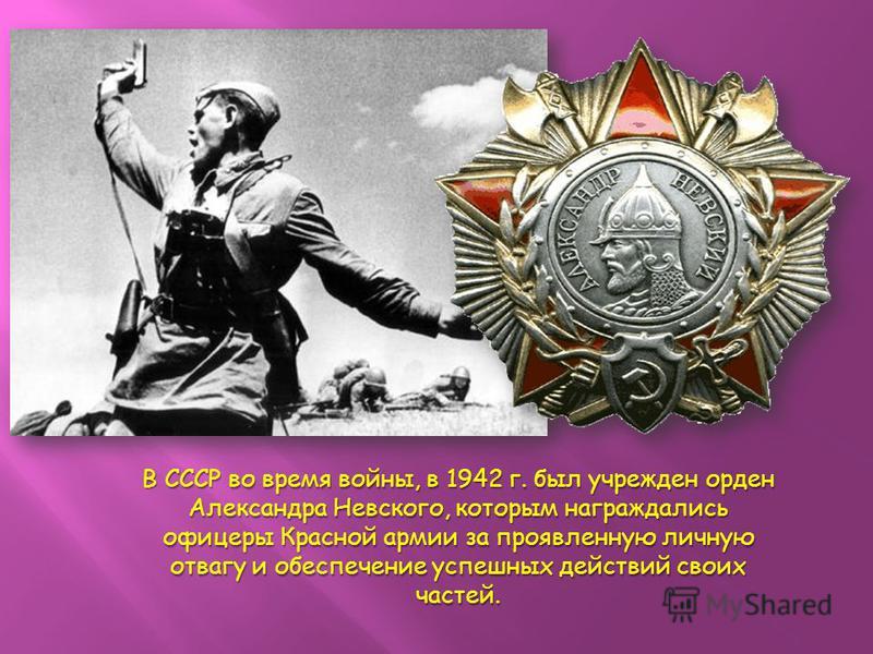 В СССР во время войны, в 1942 г. был учрежден орден Александра Невского, которым награждались офицеры Красной армии за проявленную личную отвагу и обеспечение успешных действий своих частей.