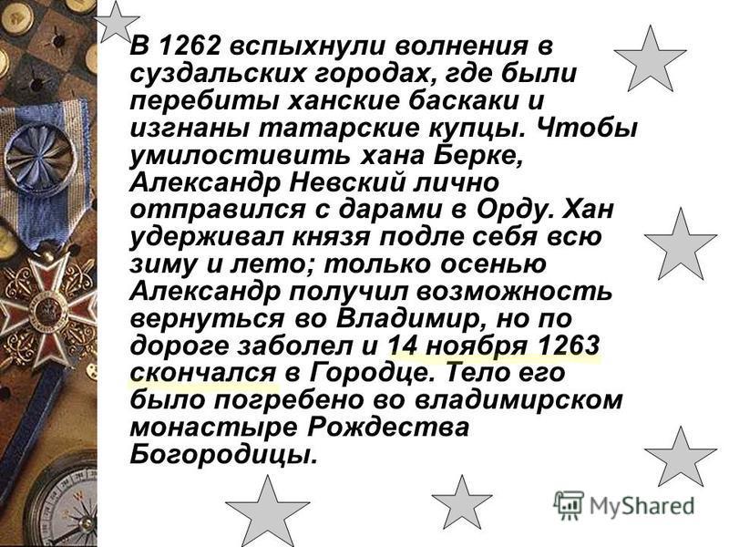 В 1262 вспыхнули волнения в суздальских городах, где были перебиты ханские баскаки и изгнаны татарские купцы. Чтобы умилостивить хана Берке, Александр Невский лично отправился с дарами в Орду. Хан удерживал князя подле себя всю зиму и лето; только ос