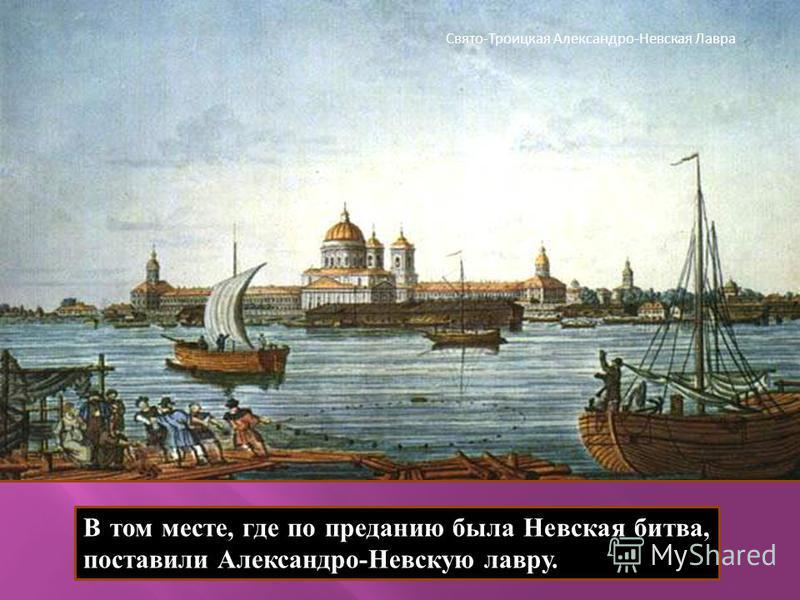 В том месте, где по преданию была Невская битва, поставили Александро - Невскую лавру. Свято-Троицкая Александро-Невская Лавра