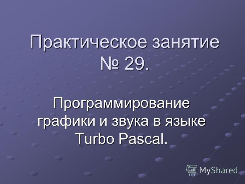 Практическое занятие 29. Программирование графики и звука в языке Turbo Pascal.
