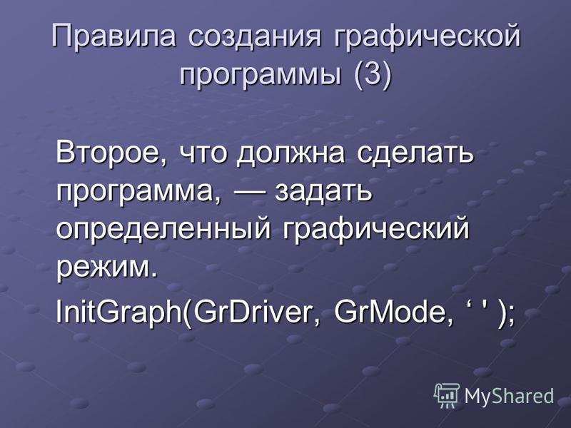 Правила создания графической программы (3) Второе, что должна сделать программа, задать определенный графический режим. Второе, что должна сделать программа, задать определенный графический режим. InitGraph(GrDriver, GrMode, ' );