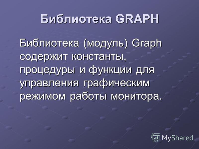 Библиотека GRAPH Библиотека (модуль) Graph содержит константы, процедуры и функции для управления графическим режимом работы монитора. Библиотека (модуль) Graph содержит константы, процедуры и функции для управления графическим режимом работы монитор