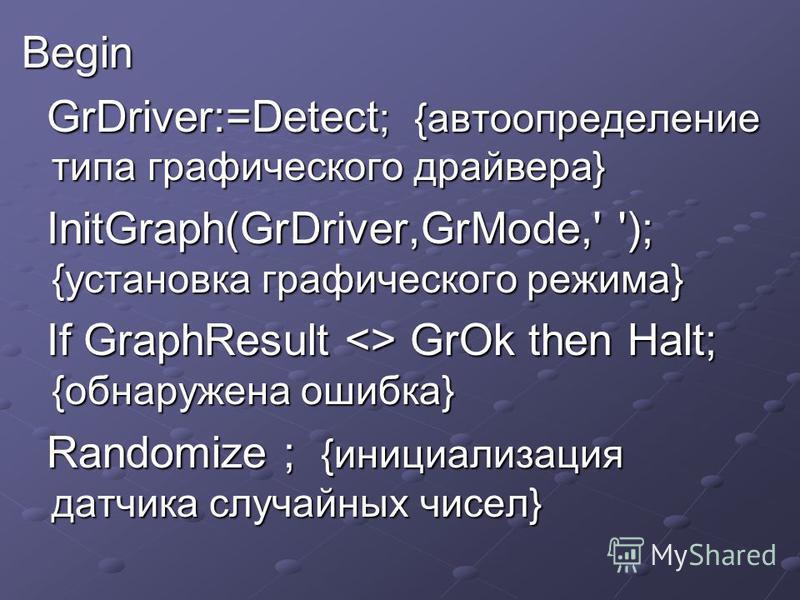 Begin GrDriver:=Detect ; {автоопределение типа графического драйвера} GrDriver:=Detect ; {автоопределение типа графического драйвера} InitGraph(GrDriver,GrMode,' '); {установка графического режима} InitGraph(GrDriver,GrMode,' '); {установка графическ
