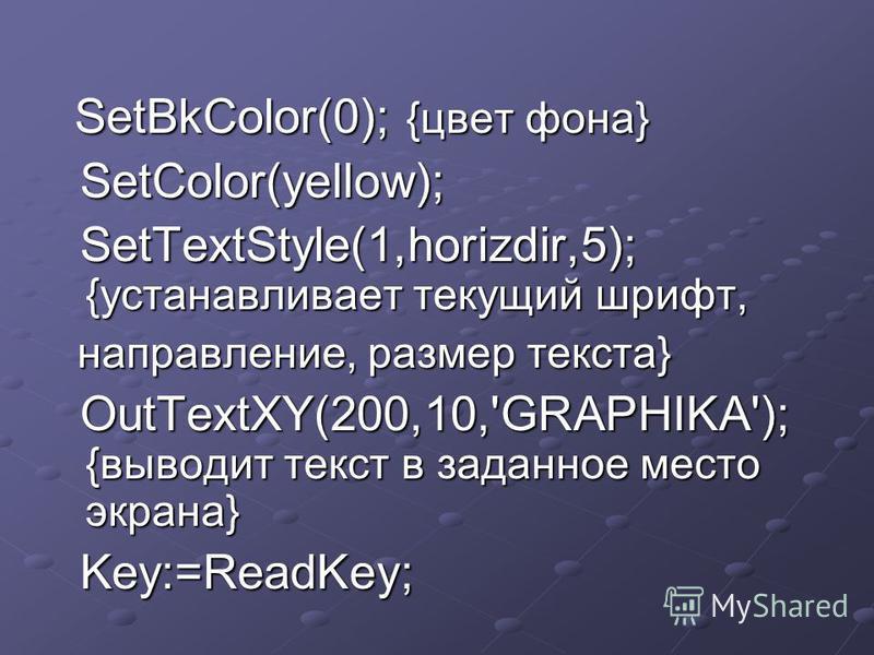SetBkColor(0); {цвет фона} SetBkColor(0); {цвет фона} SetColor(yellow); SetColor(yellow); SetTextStyle(1,horizdir,5); {устанавливает текущий шрифт, SetTextStyle(1,horizdir,5); {устанавливает текущий шрифт, направление, размер текста} направление, раз