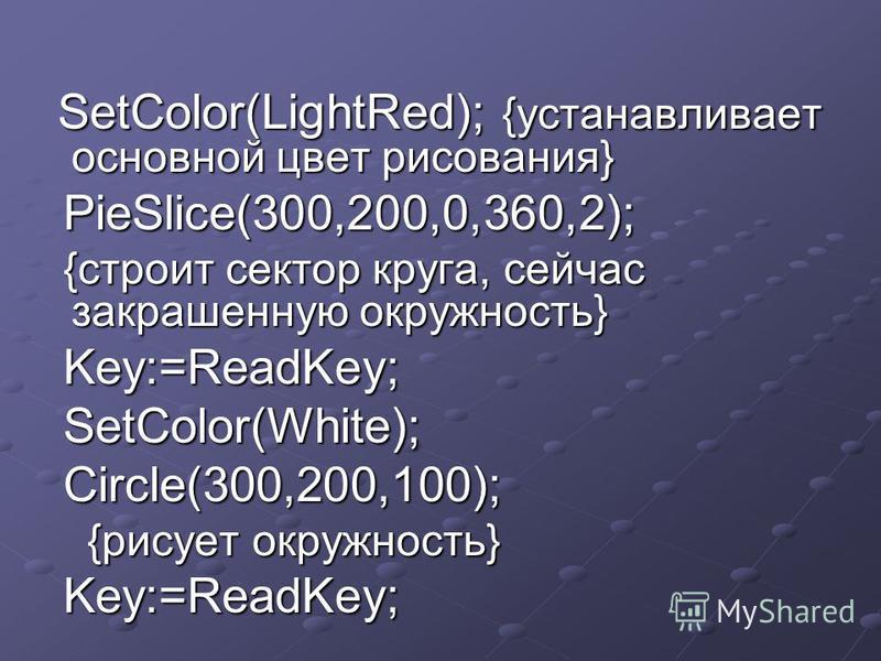 SetColor(LightRed); {устанавливает основной цвет рисования} SetColor(LightRed); {устанавливает основной цвет рисования} PieSlice(300,200,0,360,2); PieSlice(300,200,0,360,2); {строит сектор круга, сейчас закрашенную окружность} {строит сектор круга, с