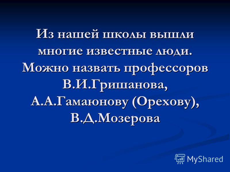 Из нашей школы вышли многие известные люди. Можно назвать профессоров В.И.Гришанова, А.А.Гамаюнову (Орехову), В.Д.Мозерова