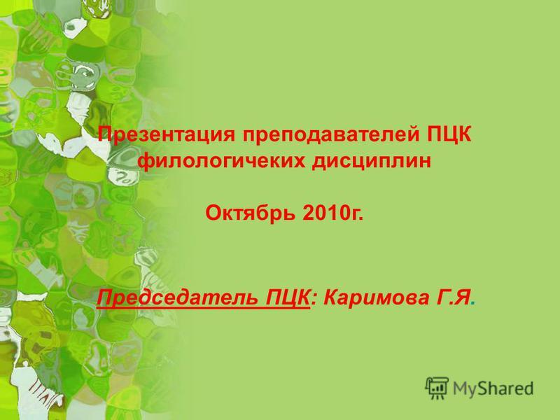 Председатель ПЦК: Каримова Г.Я. Презентация преподавателей ПЦК филологических дисциплин Октябрь 2010 г. Председатель ПЦК: Каримова Г.Я.