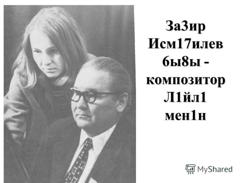 За3ир Исм17илев 6ы8ы - композитор Л1йл1 мен1н