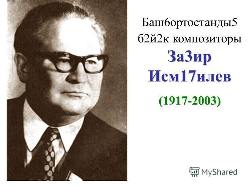 За3ир Исм17илев Баш6ортостанды5 б2й2к композиторы За3ир Исм17илев (1917-2003 )
