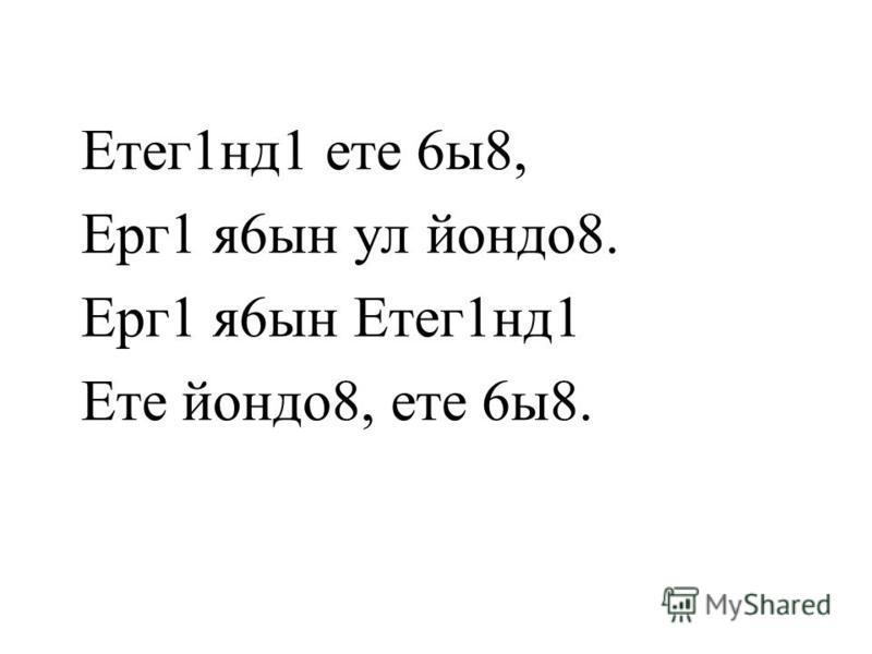 Етег1нд1 ете 6ы8, Ерг1 я6ын ул йондо8. Ерг1 я6ын Етег1нд1 Ете йондо8, ете 6ы8.