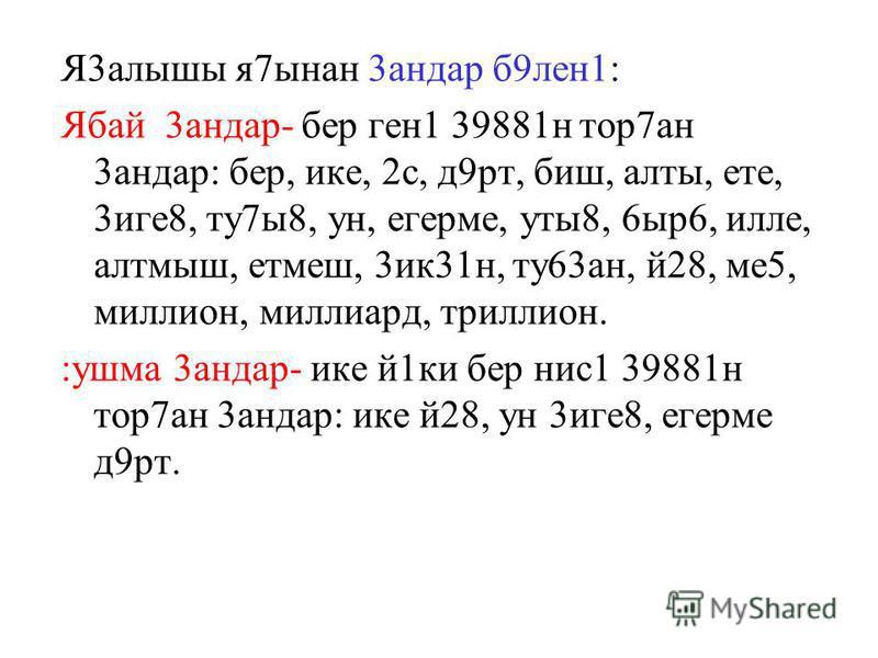 Я3алышы я7ынан 3андар б9лен1 : Ябай 3андар- бер ген1 39881н тор7ан 3андар : бер, ике, 2с, д9рт, биш, алты, ете, 3иге8, ту7ы8, ун, егерме, уты8, 6ыр6, илле, алтмыш, етмеш, 3ик31н, ту63ан, й28, ме5, миллион, миллиард, триллион. :ушма 3андар - ике й1ки