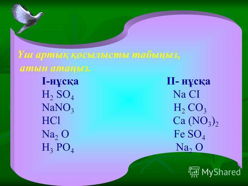 Үш артық қосылысты табыңыз, атын атаңыз. I-нұсқа II- нұсқа H 2 SO 4 Na CI NaNO 3 H 2 CO 3 HCl Ca (NO 3 ) 2 Na 2 O Fe SO 4 H 3 PO 4 Na 2 O