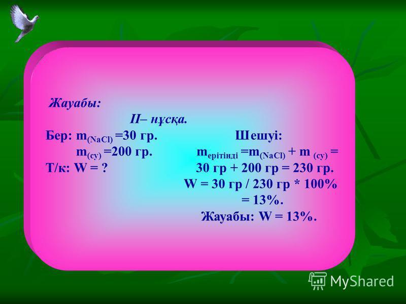 Жауабы: II– нұсқа. Бер: m (NaCl) =30 гр. Шешуі: m (су) =200 гр. m ерітінді =m (NaCl) + m (су) = Т/к: W = ? 30 гр + 200 гр = 230 гр. W = 30 гр / 230 гр * 100% = 13%. Жауабы: W = 13%.