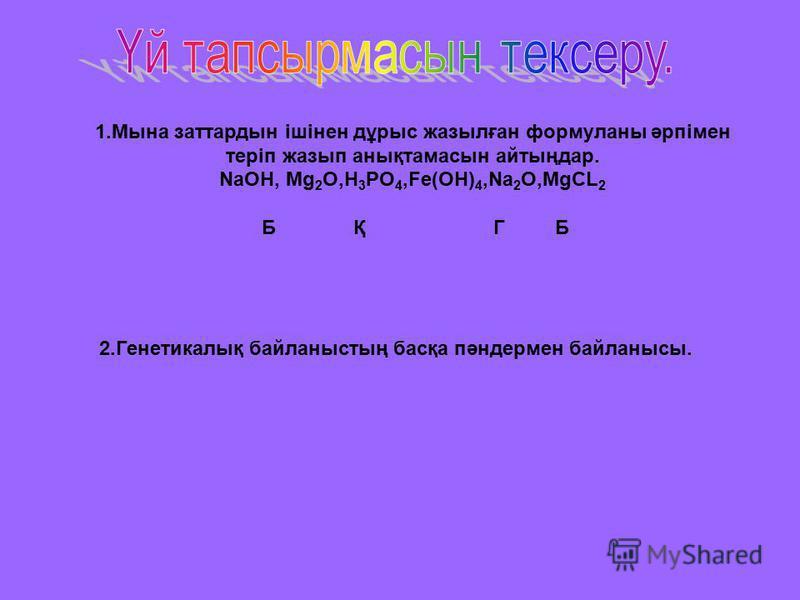 1.Мына заттардын ішінен дұрыс жазылған формуланы әрпімен теріп жазып анықтамасын айтыңдар. NaOH, Mg 2 O,H 3 PO 4,Fe(OH) 4,Na 2 O,MgCL 2 Б Қ Г Б 2.Генетикалық байланыстың басқа пәндермен байланысы.