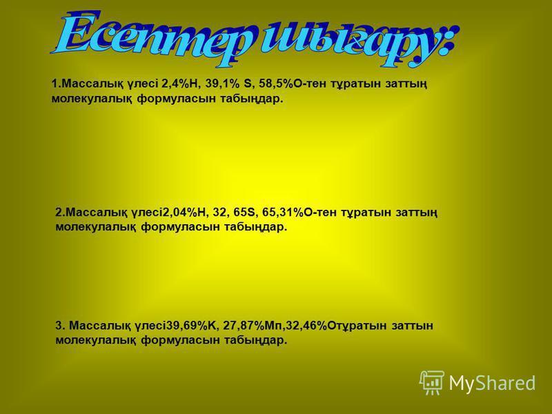1.Массалық үлесі 2,4%H, 39,1% S, 58,5%O-тен тұратын заттың молекулалық формуласын табыңдар. 2.Массалық үлесі2,04%H, 32, 65S, 65,31%O-тен тұратын заттың молекулалық формуласын табыңдар. 3. Массалық үлесі39,69%K, 27,87%Mп,32,46%Oтұратын заттын молекула