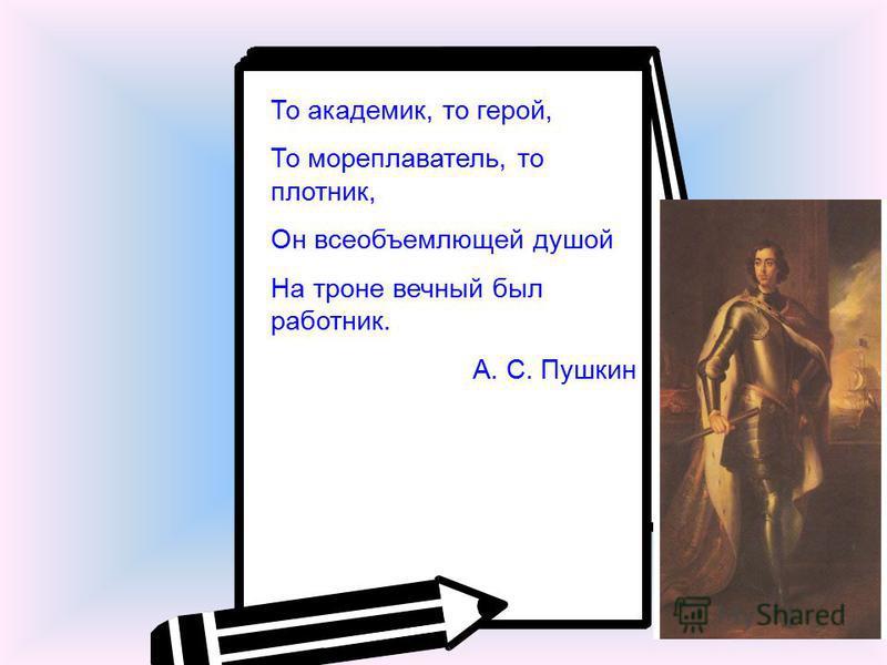 То академик, то герой, То мореплаватель, то плотник, Он всеобъемлющей душой На троне вечный был работник. А. С. Пушкин
