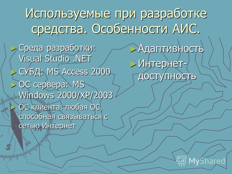 Используемые при разработке средства. Особенности АИС. Среда разработки: Visual Studio.NET Среда разработки: Visual Studio.NET СУБД: MS Access 2000 СУБД: MS Access 2000 ОС сервера: MS Windows 2000/XP/2003 ОС сервера: MS Windows 2000/XP/2003 ОС клиент