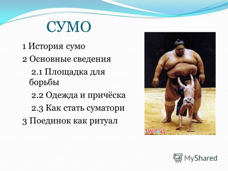СУМО 1 История сумо 2 Основные сведения 2.1 Площадка для борьбы 2.2 Одежда и причёска 2.3 Как стать суматори 3 Поединок как ритуал