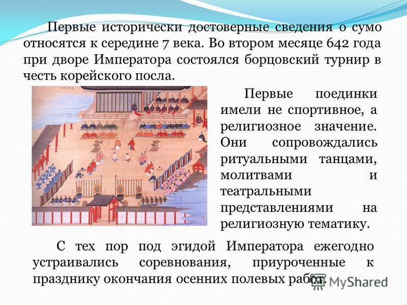 Первые исторически достоверные сведения о сумо относятся к середине 7 века. Во втором месяце 642 года при дворе Императора состоялся борцовский турнир в честь корейского посла. С тех пор под эгидой Императора ежегодно устраивались соревнования, приур