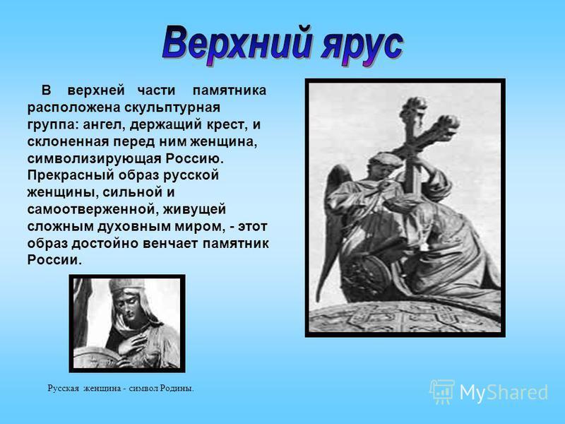 В верхней части памятника расположена скульптурная группа: ангел, держащий крест, и склоненная перед ним женщина, символизирующая Россию. Прекрасный образ русской женщины, сильной и самоотверженной, живущей сложным духовным миром, - этот образ достой