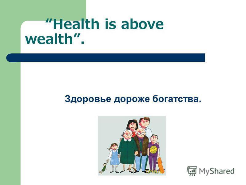 Health is above wealth. Здоровье дороже богатства.