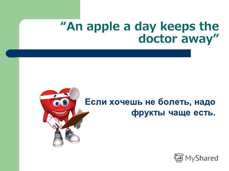 An apple a day keeps the doctor away Если хочешь не болеть, надо фрукты чаще есть.
