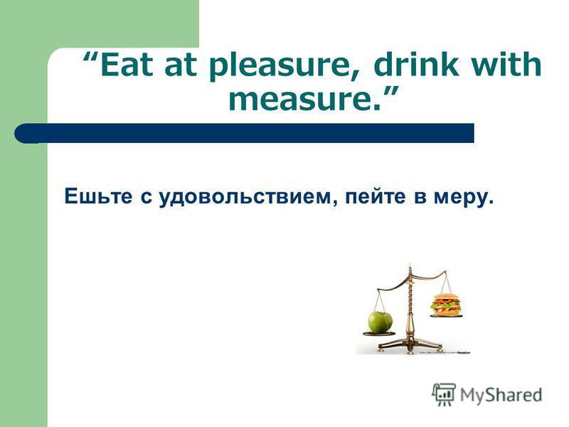 Eat at pleasure, drink with measure. Ешьте с удовольствием, пейте в меру.