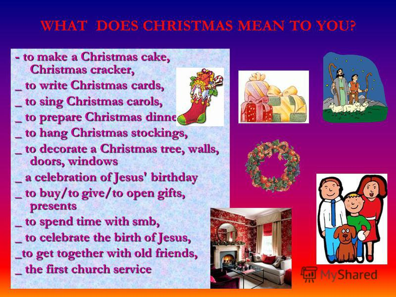 WHAT DOES CHRISTMAS MEAN TO YOU? - to make a Christmas cake, Christmas cracker, _ to write Christmas cards, _ to sing Christmas carols, _ to prepare Christmas dinner, _ to hang Christmas stockings, _ to decorate a Christmas tree, walls, doors, window