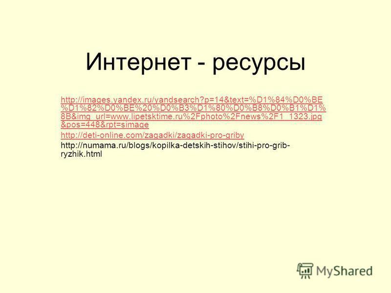 Интернет - ресурсы http://images.yandex.ru/yandsearch?p=14&text=%D1%84%D0%BE %D1%82%D0%BE%20%D0%B3%D1%80%D0%B8%D0%B1%D1% 8B&img_url=www.lipetsktime.ru%2Fphoto%2Fnews%2F1_1323. jpg &pos=448&rpt=simage http://deti-online.com/zagadki/zagadki-pro-griby h