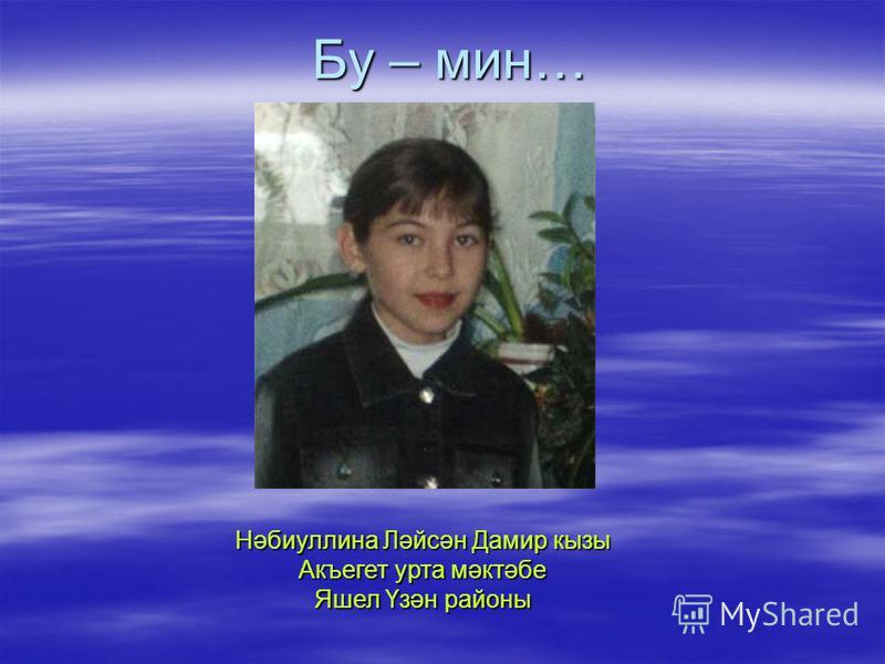 Бу – мин… Нәбиуллина Ләйсән Дамир кызы Акъегет урта мәктәбе Яшел Үзән районы