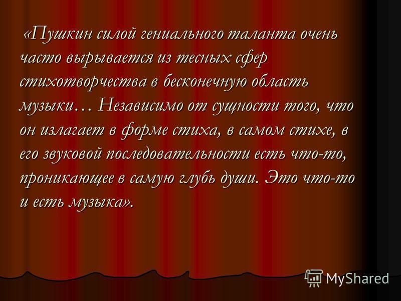 «Пушкин силой гениального таланта очень часто вырывается из тесных сфер стихотворчества в бесконечную область музыки… Независимо от сущности того, что он излагает в форме стиха, в самом стихе, в его звуковой последовательности есть что-то, проникающе