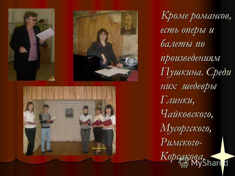Кроме романсов, есть оперы и балеты по произведениям Пушкина. Среди них шедевры Глинки, Чайковского, Мусоргского, Римского- Корсакова.