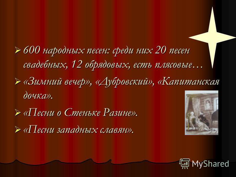 600 народных песен: среди них 20 песен свадебных, 12 обрядовых, есть плясовые… «Зимний вечер», «Дубровский», «Капитанская дочка». «Песни о Стеньке Разине». «Песни западных славян».