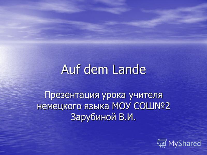Auf dem Lande Презентация урока учителя немецкого языка МОУ СОШ2 Зарубиной В.И.