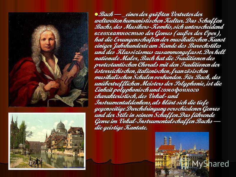 Bach _einer der größten Vertreter der weltweiten humanistischen Kultur. Das Schaffen Bachs, des Musikers-Kombis, sich unterscheidend всеохватностью der Genres (außer der Oper), hat die Errungenschaften der musikalischen Kunst einiger Jahrhunderte am