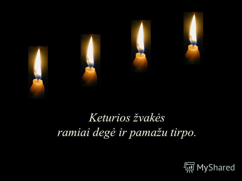 Keturios žvakės ramiai degė ir pamažu tirpo.