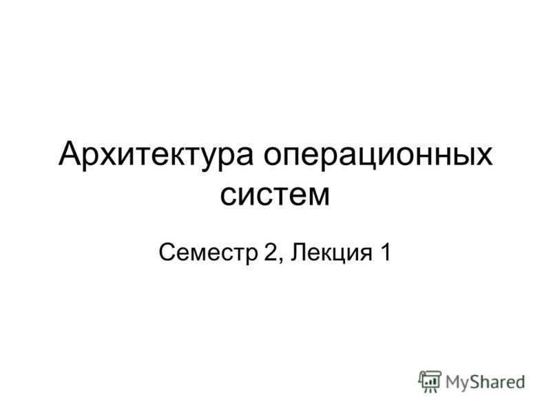Архитектура операционных систем Семестр 2, Лекция 1