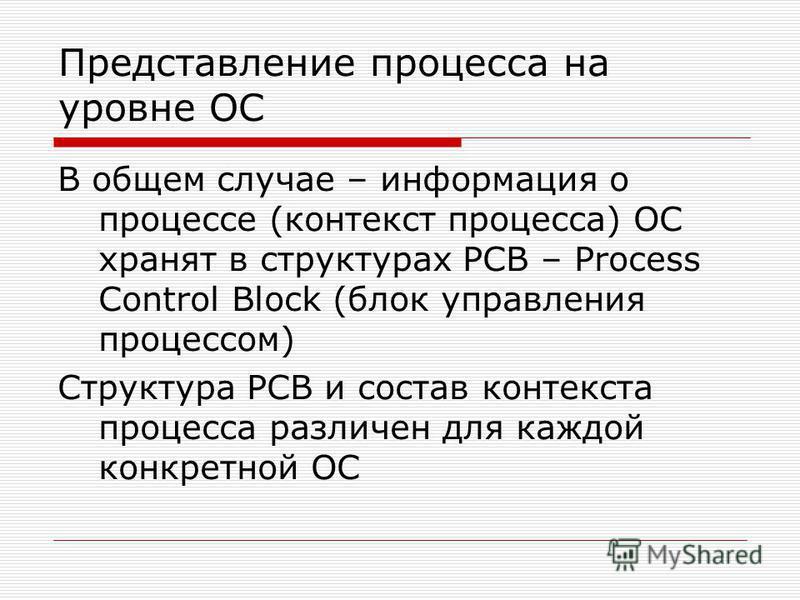 Представление процесса на уровне ОС В общем случае – информация о процессе (контекст процесса) ОС хранят в структурах PCB – Process Control Block (блок управления процессом) Структура PCB и состав контекста процесса различен для каждой конкретной ОС