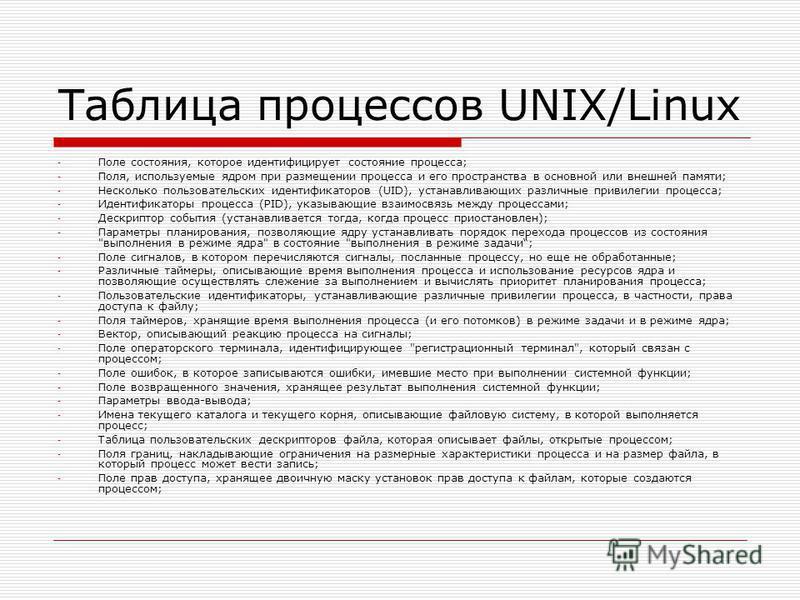 Таблица процессов UNIX/Linux - Поле состояния, которое идентифицирует состояние процесса; - Поля, используемые ядром при размещении процесса и его пространства в основной или внешней памяти; - Несколько пользовательских идентификаторов (UID), устанав