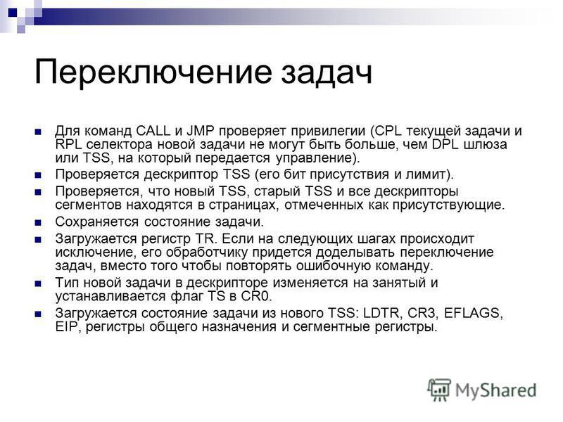 Переключение задач Для команд CALL и JMP проверяет привилегии (CPL текущей задачи и RPL селектора новой задачи не могут быть больше, чем DPL шлюза или TSS, на который передается управление). Проверяется дескриптор TSS (его бит присутствия и лимит). П